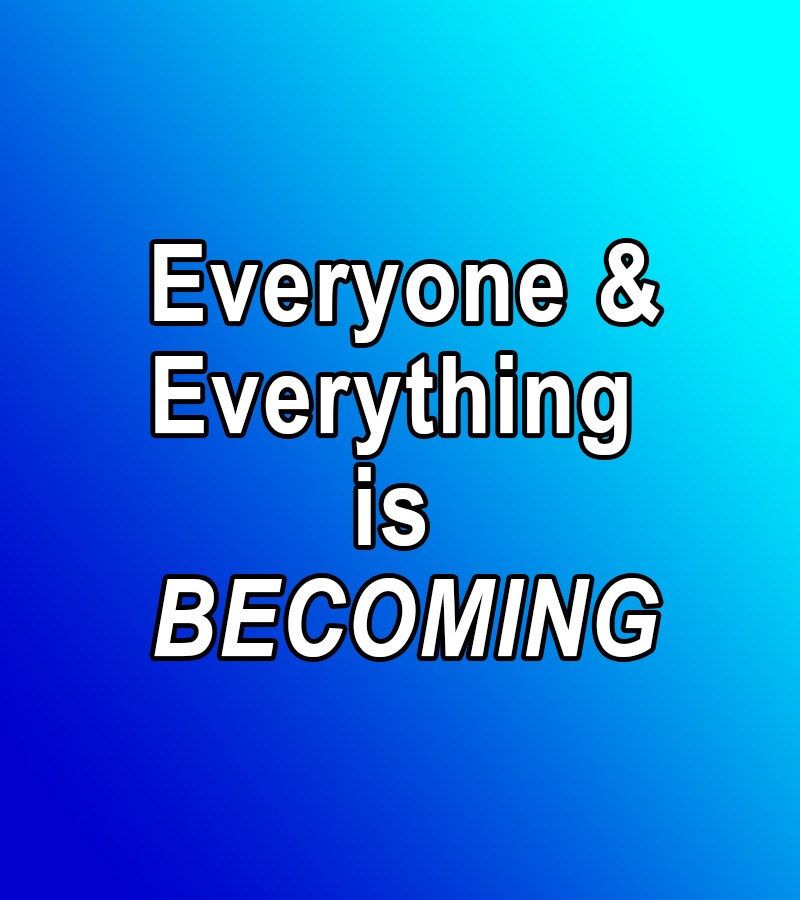 Everyone and Everything is BECOMING